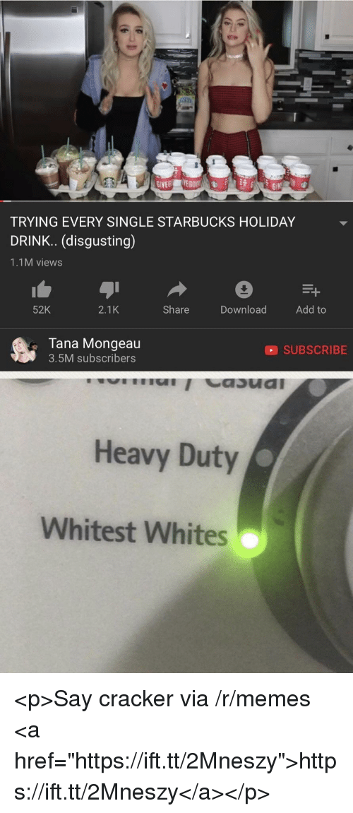 """Tana Mongeau: TRYING EVERY SINGLE STARBUCKS HOLIDAY  DRINK.. (disgusting)  1.1M views  52K  2.1K  Share  Download  Add to  Tana Mongeau  3.5M subscribers  SUBSCRIBE  Heavy Duty  Whitest Whites <p>Say cracker via /r/memes <a href=""""https://ift.tt/2Mneszy"""">https://ift.tt/2Mneszy</a></p>"""