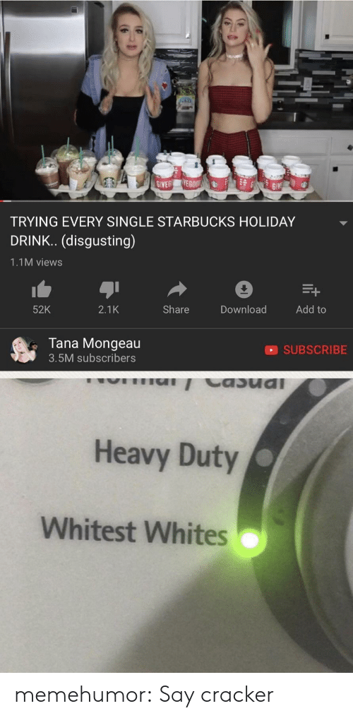 Tana Mongeau: TRYING EVERY SINGLE STARBUCKS HOLIDAY  DRINK.. (disgusting)  1.1M views  52K  2.1K  Share  Download  Add to  Tana Mongeau  3.5M subscribers  SUBSCRIBE  Heavy Duty  Whitest Whites memehumor:  Say cracker