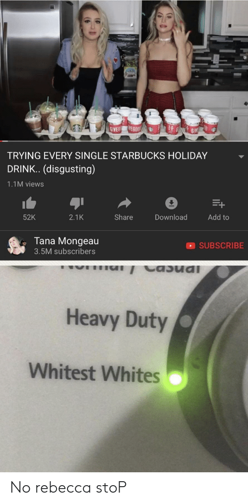 Tana Mongeau: TRYING EVERY SINGLE STARBUCKS HOLIDAY  DRINK.. (disgusting)  1.1M views  52K  2.1K  Share  Download  Add to  Tana Mongeau  3.5M subscribers  SUBSCRIBE  Heavy Duty  Whitest Whites No rebecca stoP