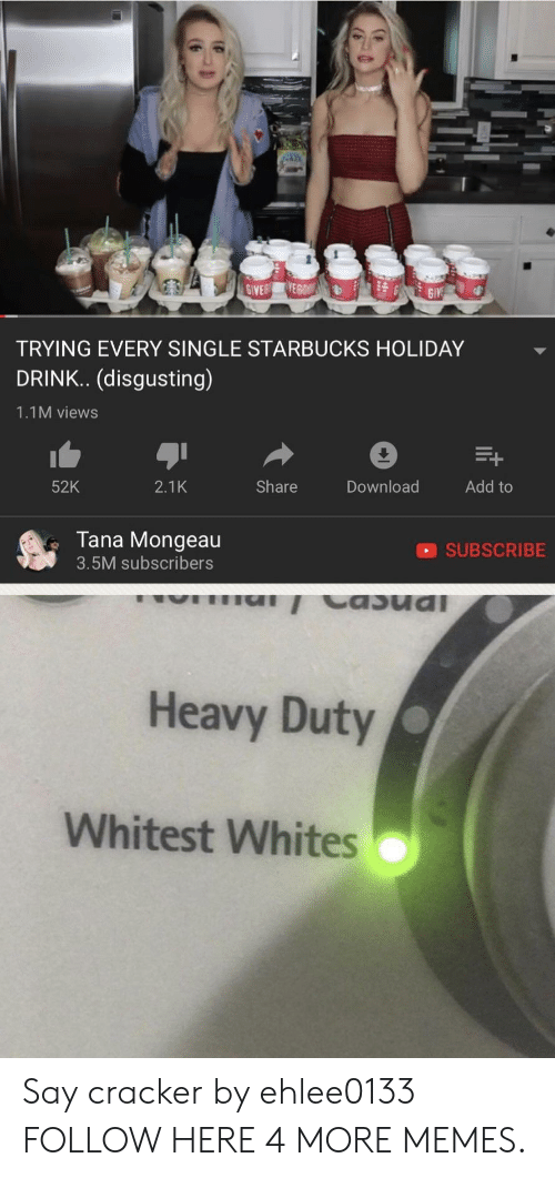 Tana Mongeau: TRYING EVERY SINGLE STARBUCKS HOLIDAY  DRINK.. (disgusting)  1.1M views  52K  2.1K  Share  Download  Add to  Tana Mongeau  3.5M subscribers  SUBSCRIBE  Heavy Duty  Whitest Whites Say cracker by ehlee0133 FOLLOW HERE 4 MORE MEMES.