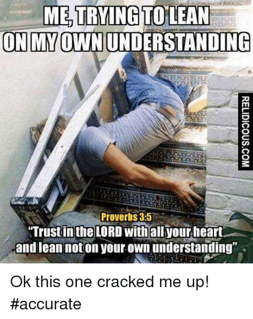 "Lean, Cracked, and Heart: TRYING  ON MY OWN UNDERSTANDING  Proverbs 3:5  Trustin the LORD withall your heart  and lean not on your own understanding"" Ok this one cracked me up! #accurate"