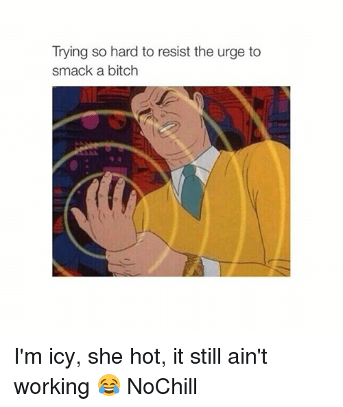 Bitch, Funny, and Working: Trying so hard to resist the urge to  smack a bitch I'm icy, she hot, it still ain't working 😂 NoChill