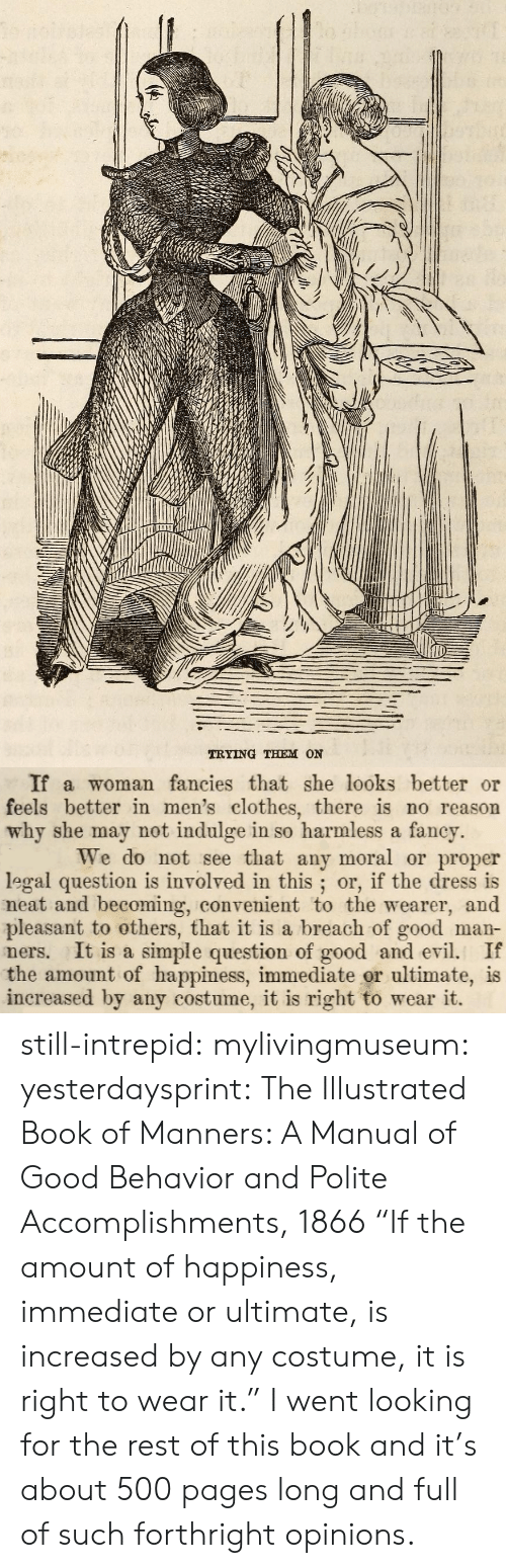 """indulge: TRYING THEM ON   If a woman fancies that she looks better or  feels better in men's clothes, there is no reason  why she may not indulge in so harmless a fancy.  We do not see that any moral or proper  legal question is involved in this; or, if the dress is  neat and becoming, convenient to the wearer, and  pleasant to others, that it is a breach of good man-  ners. It is a simple question of good andevi. If  the amount of happiness, immediate or ultimate, is  increased by any costume, it is right to wear it. still-intrepid:  mylivingmuseum: yesterdaysprint:    The Illustrated Book of Manners: A Manual of Good Behavior and Polite Accomplishments, 1866    """"If the amount of happiness, immediate or ultimate, is increased by any costume, it is right to wear it.""""  I went looking for the rest of this book and it's about 500 pages long and full of such forthright opinions."""