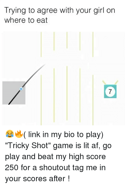 "Af, Funny, and Girls: Trying to agree with your girl on  where to eat  7 😂🔥( link in my bio to play) ""Tricky Shot"" game is lit af, go play and beat my high score 250 for a shoutout tag me in your scores after !"