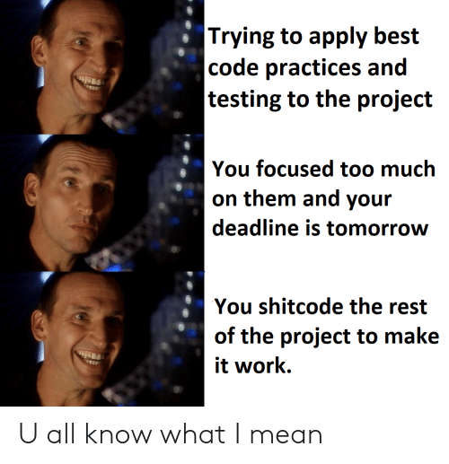 Testing: |Trying to apply best  |code practices and  |testing to the project  You focused too much  on them and your  deadline is tomorrow  You shitcode the rest  of the project to make  it work U all know what I mean