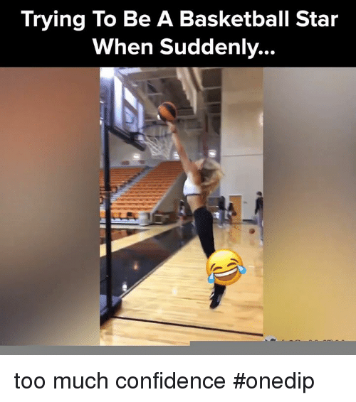 Basketball, Confidence, and Memes: Trying To Be A Basketball Star  When Suddenly... too much confidence #onedip