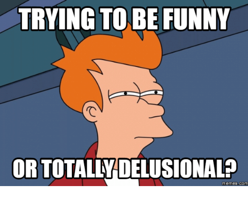 Delusional Meme: TRYING TO BE FUNNY  ORTOTALLVDELUSIONAL?  Memes COM