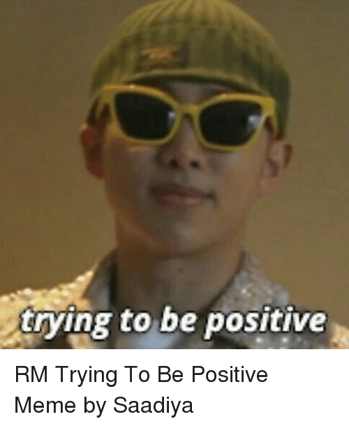 Be Positive Meme: trying to be positive RM Trying To Be Positive Meme by Saadiya