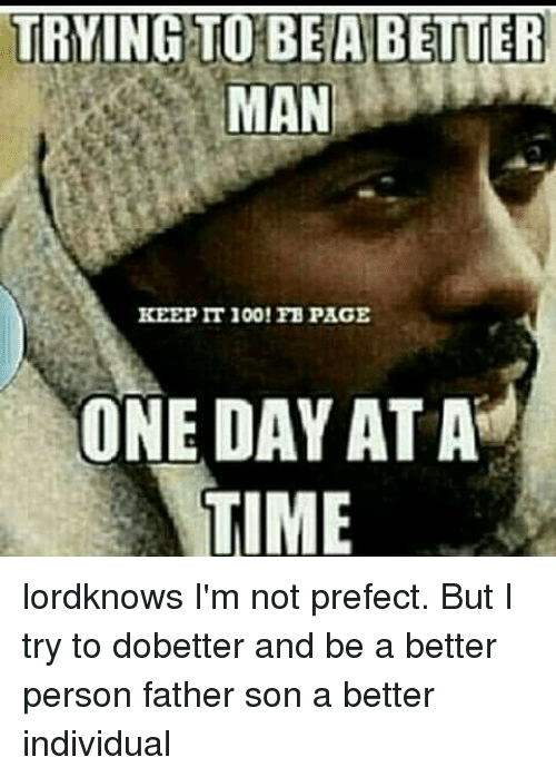 Memes, 🤖, and One Day at a Time: TRYING TO BEA BETTER  MAN  KEEP IT 100! FB PAGE  ONE DAY AT A  TIME lordknows I'm not prefect. But I try to dobetter and be a better person father son a better individual