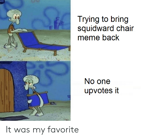 Chair Meme: Trying to bring  squidward chair  meme back  No one  upvotes it It was my favorite