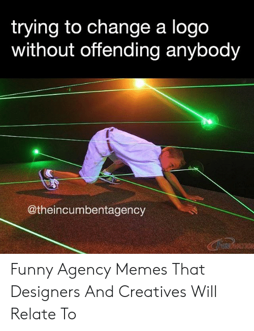 Agency Memes: trying to change a logo  without offending anybody  @theincumbentagency  INOMATION Funny Agency Memes That Designers And Creatives Will Relate To