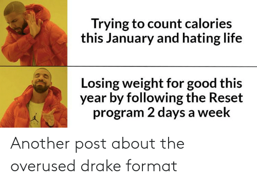 Losing Weight: Trying to count calories  this January and hating life  Losing weight for good this  year by following the Reset  program 2 days a week Another post about the overused drake format