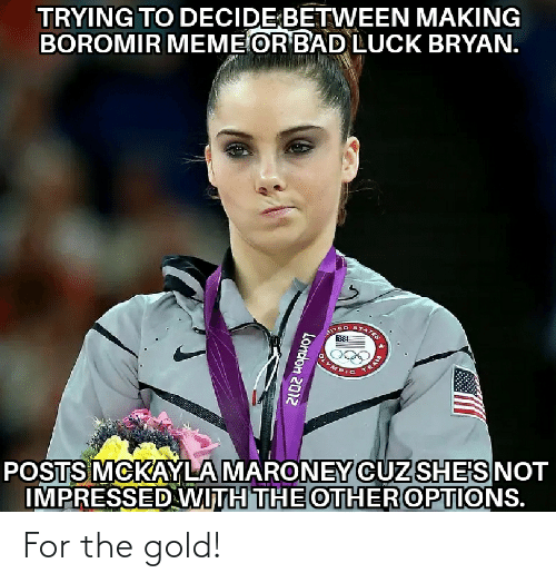 mckayla maroney: TRYING TO DECIDE BETWEEN MAKING  BOROMIR MEME OR BAD LUCK BRYAN.  TATES  AITEC  TEAM  POSTS MCKAYLA MARONEY CUZ SHE'S NOT  IMPRESSED WITH THE OTHER OPTIONS.  London 2012 For the gold!