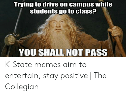 Be Positive Meme: Trying to drive on campus while  students go to class?  YOU SHALL NOT PASS K-State memes aim to entertain, stay positive | The Collegian