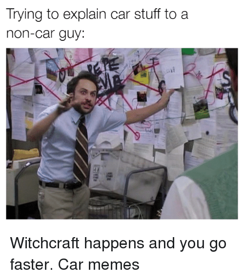 Car Guy: Trying to explain car stuff to a  non-car guy Witchcraft happens and you go faster. Car memes