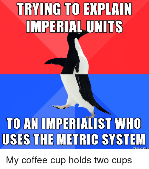 metric system: TRYING TO EXPLAIN  IMPERIAL UNITS  TO AN IMPERIALIST WHO  USES THE METRIC SYSTEM  made on imgur My coffee cup holds two cups