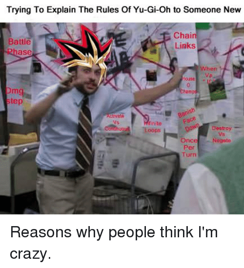 people think im crazy: Trying To Explain The Rules of Yu-Gi-oh to Someone New  Chai  Battle  Links  When  step  perish  canthugut Loops  Destroy  Once Negoto  Turn Reasons why people think I'm crazy.