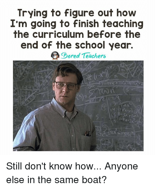 End Of The School Year: Trying to figure out how  I'm going to finish teaching  the curriculum before the  end of the school year.  ored Teachers Still don't know how... Anyone else in the same boat?