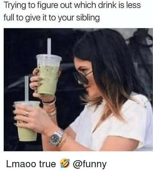 Funny, Memes, and True: Trying to figure out which drink is less  full to give it to your sibling Lmaoo true 🤣 @funny