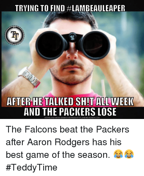 Packers Lose: TRYING TO FIND #LAMBEAULEAPER  AFTER HE TALKED SHIT ALL WEEI  AND THE PACKERS LOSE  DOWNLOAD MEME GENERATOR FROM HTTP:I/MEMECRUNCH.COM The Falcons beat the Packers after Aaron Rodgers has his best game of the season. 😂😂 #TeddyTime