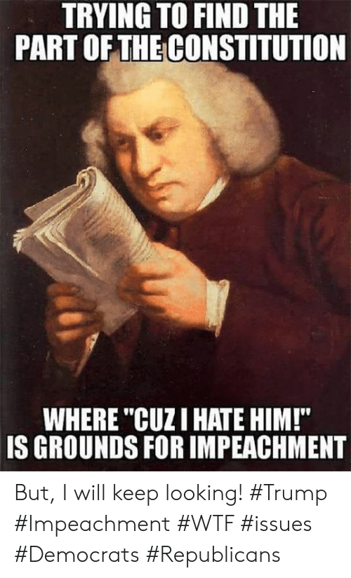 """Constitution: TRYING TO FIND THE  PART OFTHE CONSTITUTION  WHERE """"CUZI HATE HIM!""""  IS GROUNDS FOR IMPEACHMENT But, I will keep looking!  #Trump #Impeachment #WTF #issues #Democrats #Republicans"""
