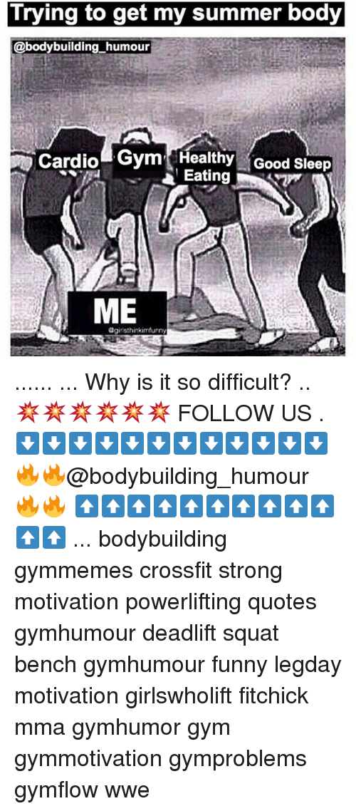 Memes, 🤖, and Humour: Trying to get my summer body  @bodybuilding humour  Cardio  Gym Healthy Good sleep  a Eating  ME  giristhinkimfunny ...... ... Why is it so difficult? .. 💥💥💥💥💥💥 FOLLOW US . ⬇️⬇️⬇️⬇️⬇️⬇️⬇️⬇️⬇️⬇️⬇️⬇️ 🔥🔥@bodybuilding_humour 🔥🔥 ⬆️⬆️⬆️⬆️⬆️⬆️⬆️⬆️⬆️⬆️⬆️⬆️ ... bodybuilding gymmemes crossfit strong motivation powerlifting quotes gymhumour deadlift squat bench gymhumour funny legday motivation girlswholift fitchick mma gymhumor gym gymmotivation gymproblems gymflow wwe