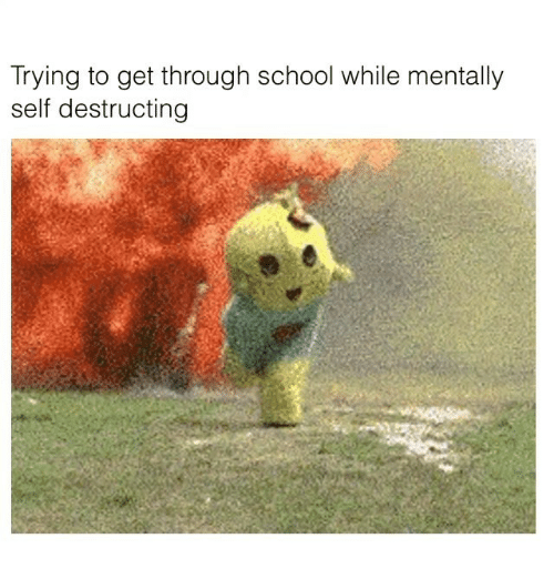 Funny, School, and Get: Trying to get through school while mentally  self destructing