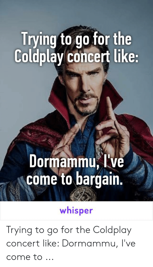 coldplay concert: Trying to go for the  Coldplay concert like:  Dormammu, ve  come to bargain.  whisper Trying to go for the Coldplay concert like: Dormammu, I've come to ...