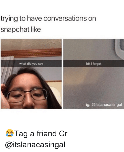what did you say: trying to have conversations on  snapchat like  what did you say  idk i forgot  ig: @itslanacasingal 😂Tag a friend Cr @itslanacasingal