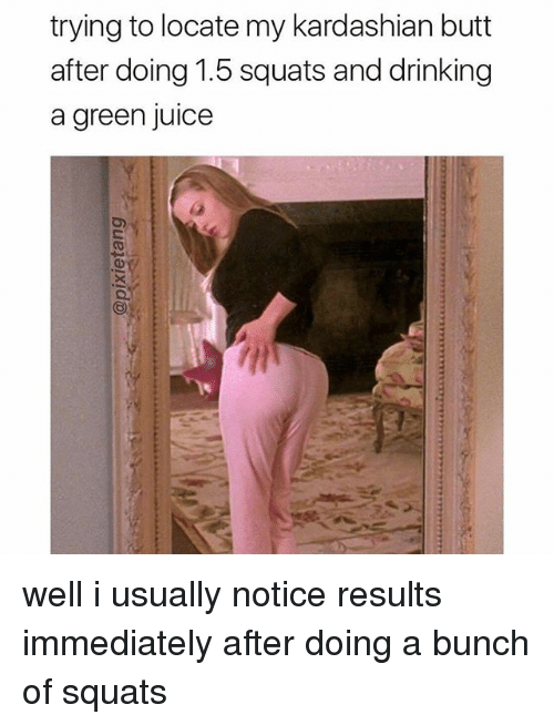 Butt, Drinking, and Juice: trying to locate my kardashian butt  after doing 1.5 squats and drinking  a green juice well i usually notice results immediately after doing a bunch of squats
