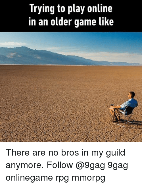 Memes, 🤖, and Guild: Trying to play online  in an older game like There are no bros in my guild anymore. Follow @9gag 9gag onlinegame rpg mmorpg