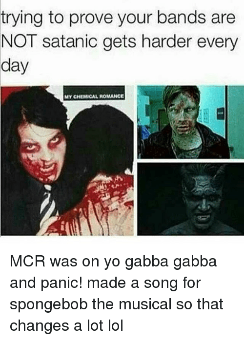 Lol, Memes, and SpongeBob: trying to prove your bands are  NOT satanic gets harder every  day  MY CHEMICAL ROMANCE MCR was on yo gabba gabba and panic! made a song for spongebob the musical so that changes a lot lol