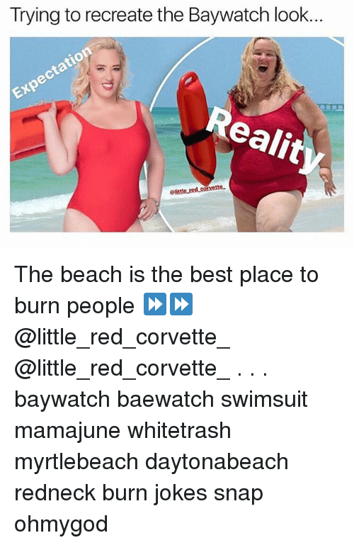 Burn Jokes: Trying to recreate the Baywatch look...  Expectation  Realit  Clitte red corvetto The beach is the best place to burn people ⏩⏩ @little_red_corvette_ @little_red_corvette_ . . . baywatch baewatch swimsuit mamajune whitetrash myrtlebeach daytonabeach redneck burn jokes snap ohmygod