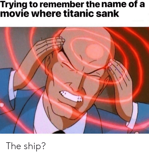 remember the name: Trying to remember the name of a  movie where titanic sank The ship?