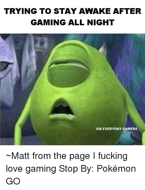 Trying To Stay Awake: TRYING TO STAY AWAKE AFTER  GAMING ALL NIGHT  VIA EVERYDAY GAMERS ~Matt from the page I fucking love gaming Stop By: Pokémon GO