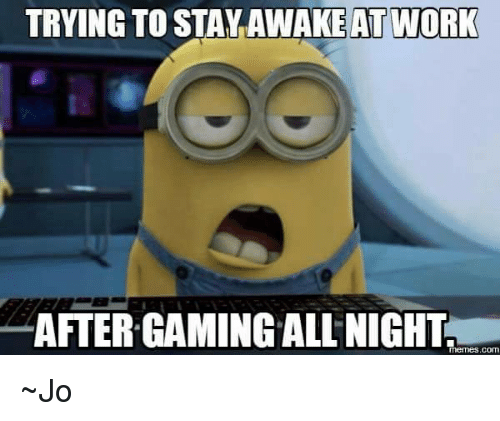 trying to stay awake at work: TRYING TO STAY AWAKE AT WORK  AFTERGAMING ALL NIGHT  memes.COM ~Jo