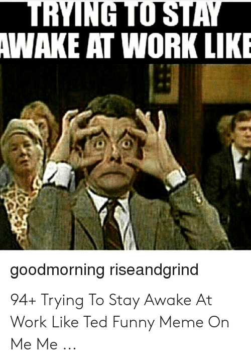 trying to stay awake at work: TRYING TO STAY  AWAKE AT WORK LIKE  goodmorning riseandgrind 94+ Trying To Stay Awake At Work Like Ted Funny Meme On Me Me ...