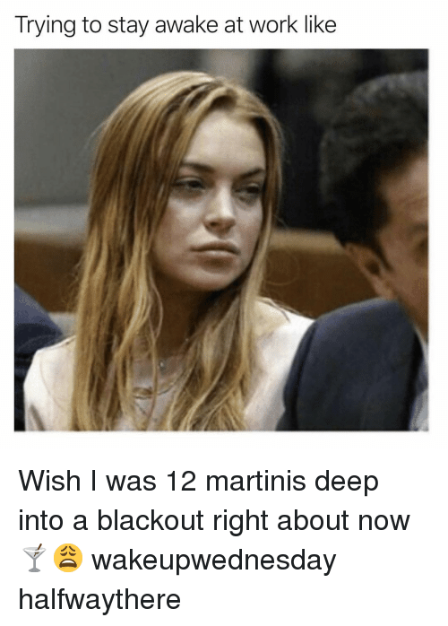 trying to stay awake at work: Trying to stay awake at work like Wish I was 12 martinis deep into a blackout right about now🍸😩 wakeupwednesday halfwaythere