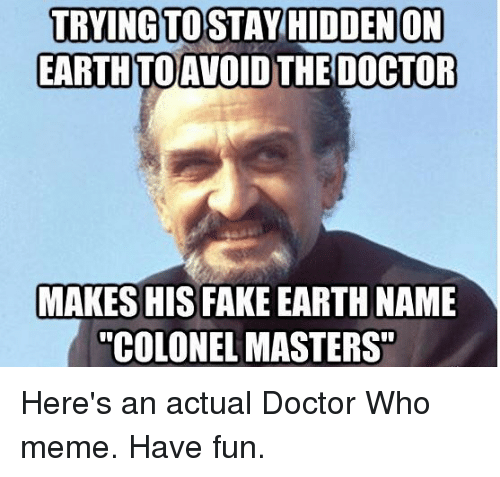 """Doctor Who Meme: TRYING TO STAY HIDDENON  EARTHTOAVOID THE DOCTOR  MAKES HIS FAKE EARTH NAME  """"COLONEL MASTERS"""" Here's an actual Doctor Who meme. Have fun."""