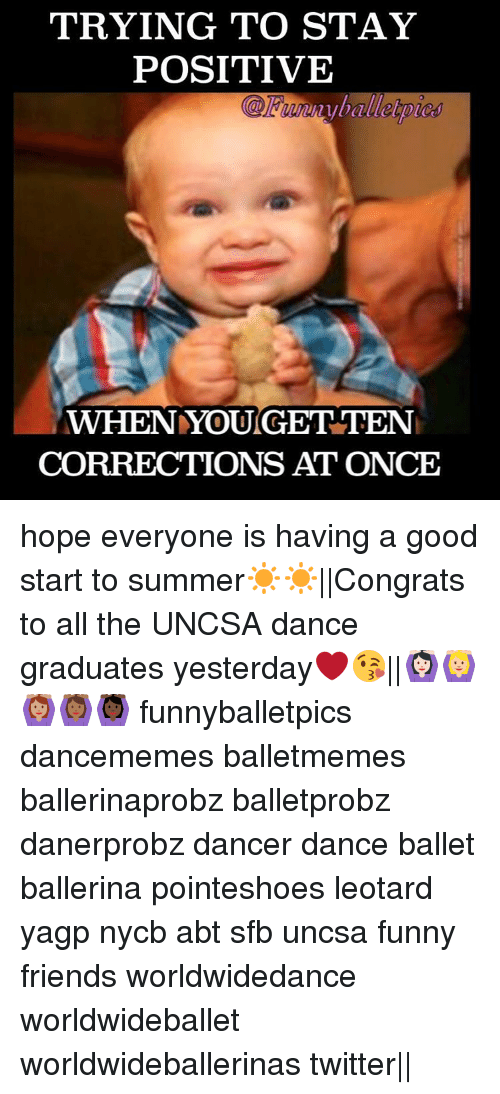 uncsa: TRYING TO STAY  POSITIVE  WHEN YOU GET TEN  CORRECTIONS AT ONCE hope everyone is having a good start to summer☀️☀️||Congrats to all the UNCSA dance graduates yesterday❤️😘||🙆🏻🙆🏼🙆🏽🙆🏾🙆🏿 funnyballetpics dancememes balletmemes ballerinaprobz balletprobz danerprobz dancer dance ballet ballerina pointeshoes leotard yagp nycb abt sfb uncsa funny friends worldwidedance worldwideballet worldwideballerinas twitter||