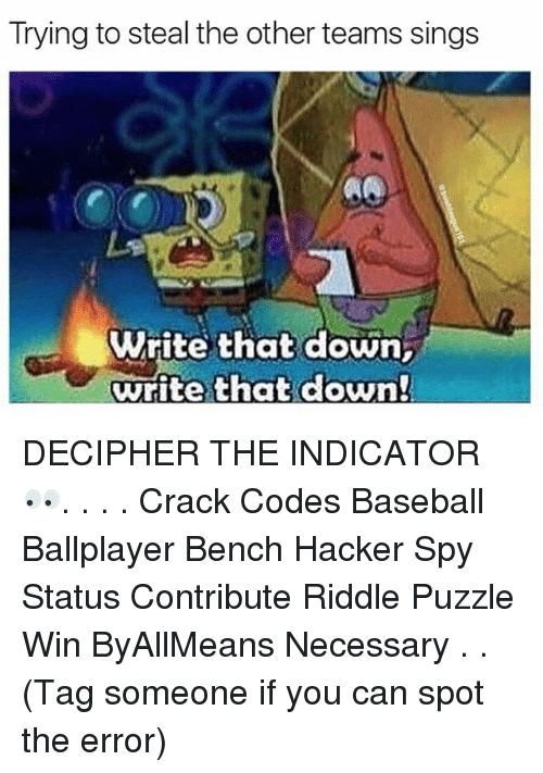 Baseball, Memes, and Riddle: Trying to steal the other teams sings  Write that down,  write that down DECIPHER THE INDICATOR 👀. . . . Crack Codes Baseball Ballplayer Bench Hacker Spy Status Contribute Riddle Puzzle Win ByAllMeans Necessary . . (Tag someone if you can spot the error)