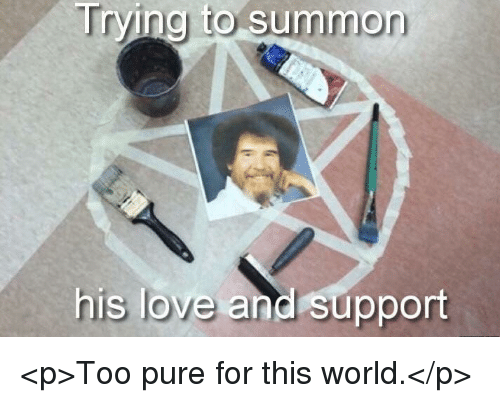 Too Pure: Trying to summon  his love and support <p>Too pure for this world.</p>