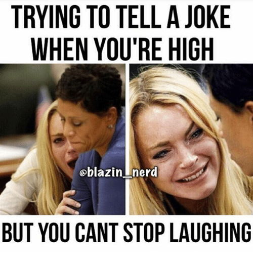 Jokes: TRYING TO TELL A JOKE  WHEN YOU'RE HIGH  blazin. nerd  BUT YOU CANT STOP LAUGHING