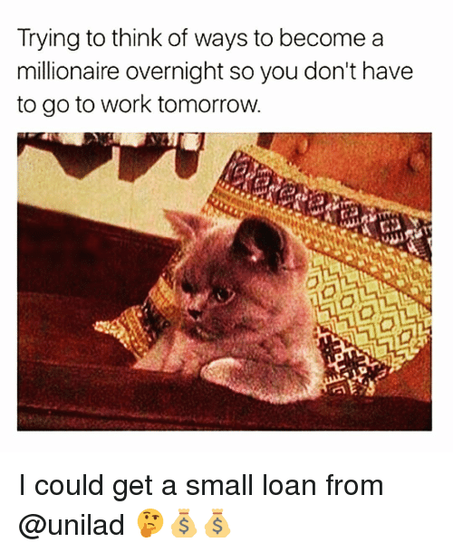 Small Loan: Trying to think of ways to become a  millionaire overnight so you don't have  to go to work tomorrow. I could get a small loan from @unilad 🤔💰💰