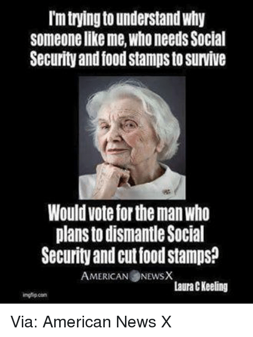 American News: trying to understand why  Someone like me, who needs Social  Security and food stampsto survive  Would vote fortheman Who  plans to dismantle Social  Security and cutfoodstampso  AMERICAN NEwsX  Laura C Keeling Via: American News X