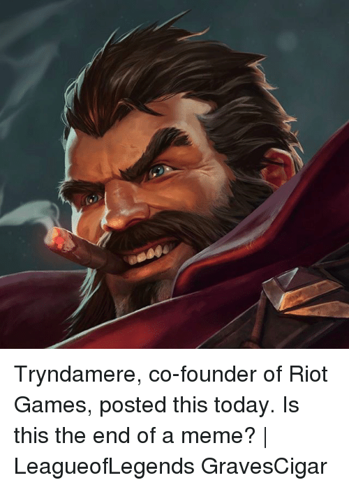 Meme, Memes, and Riot: Tryndamere, co-founder of Riot Games, posted this today. Is this the end of a meme? | LeagueofLegends GravesCigar