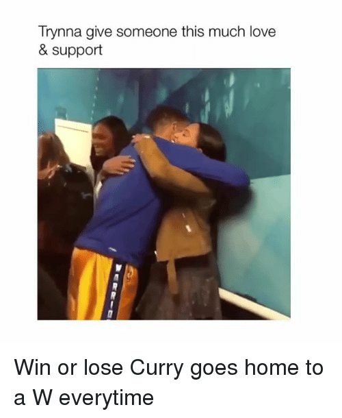 Love, Home, and Girl Memes: Trynna give someone this much love  & support Win or lose Curry goes home to a W everytime