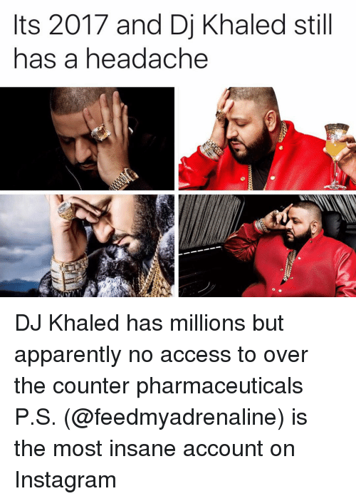 Apparently, DJ Khaled, and Instagram: ts 2017 and Dj Khaled still  has a headache DJ Khaled has millions but apparently no access to over the counter pharmaceuticals P.S. (@feedmyadrenaline) is the most insane account on Instagram