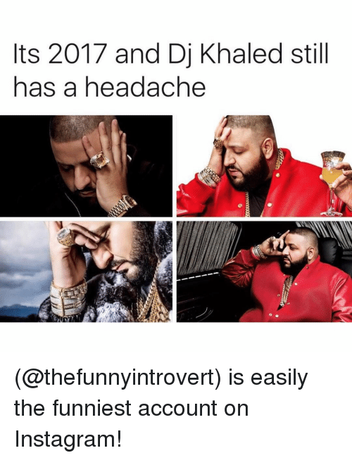 DJ Khaled, Instagram, and Memes: ts 2017 and Dj Khaled still  has a headache (@thefunnyintrovert) is easily the funniest account on Instagram!