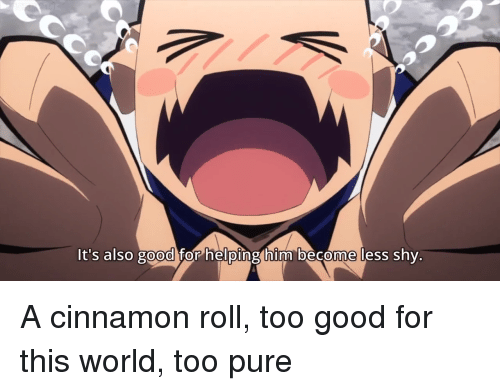 Too Pure: t's also good for heloinghim be come less shy. <p>A cinnamon roll, too good for this world, too pure</p>